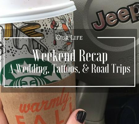 Weekend Recap | A Wedding, Tattoos, & Road Trips