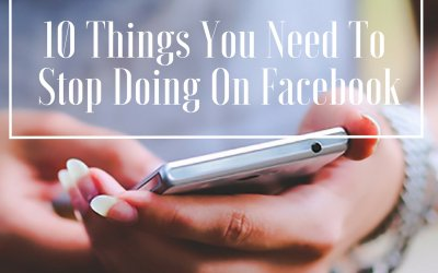 10 Things You Need To Stop Doing On Facebook