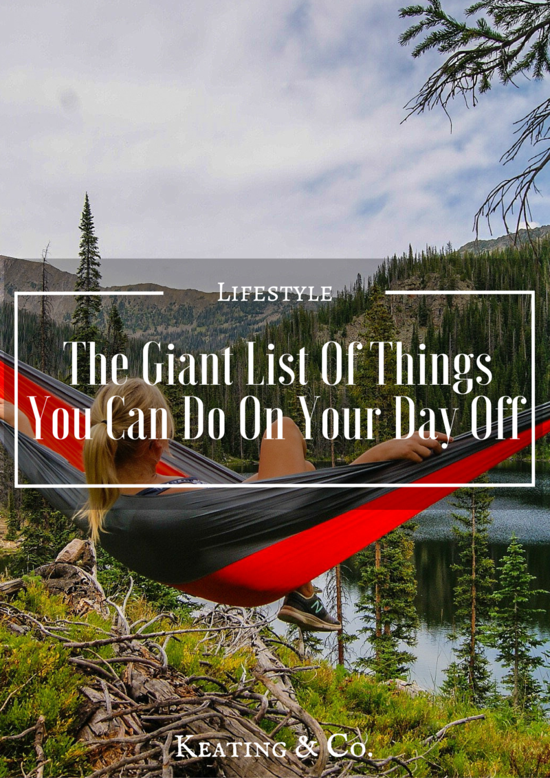 The Giant List Of Things You Can Do On Your Day Off | Keating & Co.